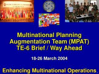 Multinational Planning Augmentation Team (MPAT)  TE-6 Brief / Way Ahead 18-26 March 2004