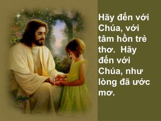 Hãy đến với Chúa, với tâm hồn trẻ thơ.  Hãy đến với Chúa, như lòng đã ước mơ.