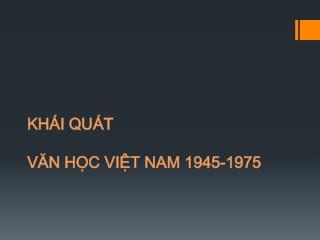 KHÁI QUÁT  VĂN HỌC VIỆT NAM 1945-1975