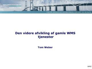 Den videre afvikling af gamle WMS  tjenester Tom Weber