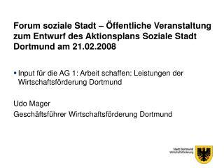 Input für die AG 1: Arbeit schaffen: Leistungen der Wirtschaftsförderung Dortmund Udo Mager