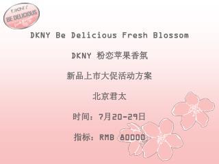 DKNY Be Delicious Fresh Blossom DKNY  粉恋苹果香氛 新品上市大促活动方案 北京君太 时间: 7月 20-29 日 指 标: RMB 80000