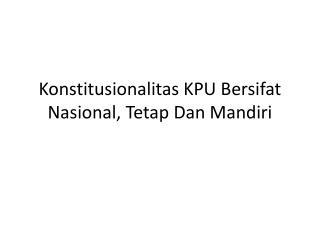 Konstitusionalitas KPU Bersifat Nasional, Tetap Dan Mandiri