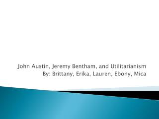 John Austin, Jeremy Bentham, and Utilitarianism By: Brittany, Erika, Lauren, Ebony, Mica