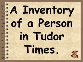 A Inventory of a Person in Tudor Times.