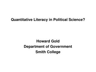 Quantitative Literacy in Political Science? Howard Gold Department of Government Smith College