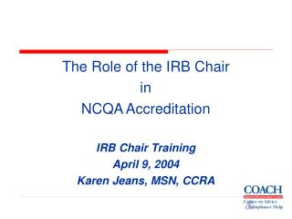 The Role of the IRB Chair  in NCQA Accreditation  IRB Chair Training April 9, 2004 Karen Jeans, MSN, CCRA