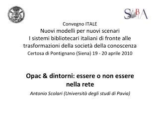 Opac & dintorni: essere o non essere nella rete Antonio Scolari (Università degli studi di Pavia)