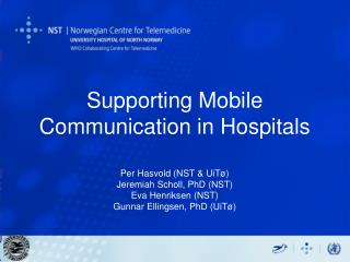 Supporting Mobile Communication in Hospitals  Per Hasvold NST  UiT  Jeremiah Scholl, PhD NST Eva Henriksen NST Gunnar El