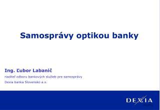 Ing. Ľubor Labanič riaditeľ odboru bankových služieb pre samosprávy Dexia banka Slovensko a.s.