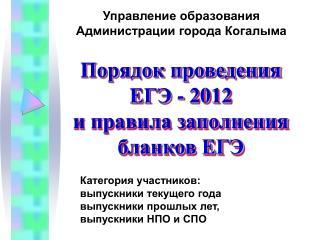 Порядок проведения  ЕГЭ - 2012  и правила заполнения  бланков ЕГЭ