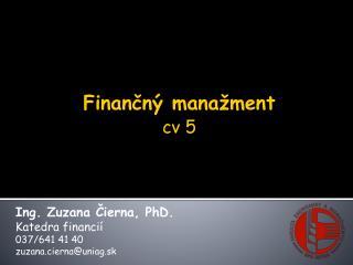Ing. Zuzana Čierna, PhD. Katedra financií 037/641 41 40 zuzana.cierna @ uniag.sk