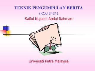 TEKNIK PENGUMPULAN BERITA (KOJ 3431) Saiful Nujaimi Abdul Rahman Universiti Putra Malaysia
