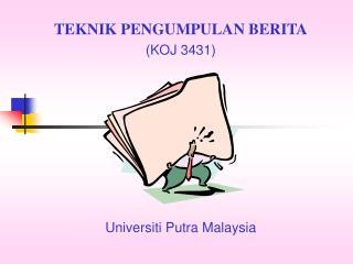 TEKNIK PENGUMPULAN BERITA (KOJ 3431) Universiti Putra Malaysia