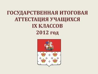 ГОСУДАРСТВЕННАЯ ИТОГОВАЯ АТТЕСТАЦИЯ УЧАЩИХСЯ  IX  КЛАССОВ 2012 год