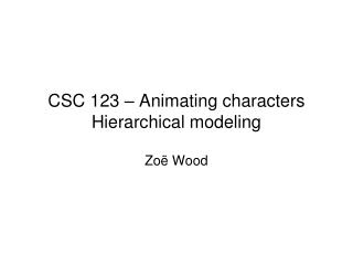 CSC 123 � Animating characters Hierarchical modeling