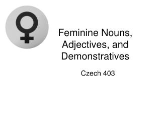 Feminine Nouns, Adjectives, and Demonstratives