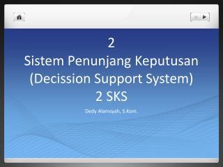 2 Sistem Penunjang Keputusan ( Decission  Support System) 2 SKS