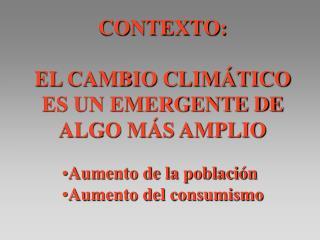 CONTEXTO: EL CAMBIO CLIMÁTICO ES UN EMERGENTE DE ALGO MÁS AMPLIO