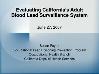 Evaluating California's Adult Blood Lead Surveillance System June 27, 2007 Susan Payne