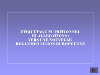 ETIQUETAGE NUTRITIONNEL ET ALLEGATIONS: VERS UNE NOUVELLE  REGLEMENTATION EUROPEENNE