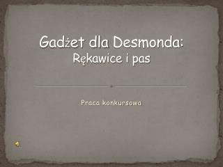 Gad ż et dla  Desmonda :  R ę kawice i pas