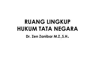 RUANG LINGKUP  HUKUM TATA NEGARA Dr. Zen Zanibar M.Z.,S.H .