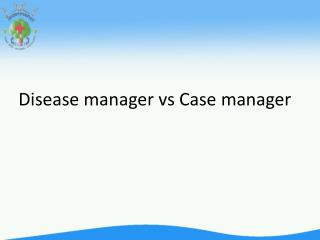 Disease manager  vs  Case manager