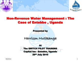 Non-Revenue Water Management : The Case of Entebbe , Uganda Presented by Harrison  Mutikanga At