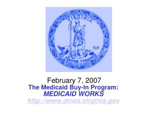February 7, 2007 The Medicaid Buy-In Program: MEDICAID WORKS dmas.virginia