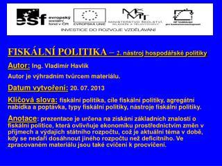 FISKÁLNÍ POLITIKA –  2 . nástroj hospodářské politiky Autor : Ing .  Vladimír Havlík