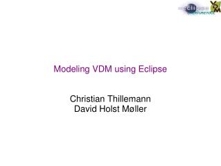 Modeling VDM using Eclipse Christian Thillemann David Holst Møller