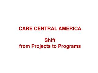 CARE CENTRAL AMERICA Shift  from Projects to Programs