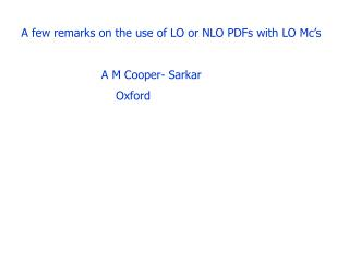 A few remarks on the use of LO or NLO PDFs with LO Mc's                       A M Cooper- Sarkar