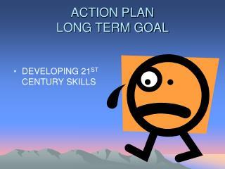 ACTION PLAN LONG TERM GOAL