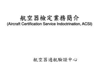 航空器檢定業務簡介 (Aircraft Certification Service Indoctrination, ACSI)