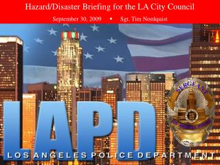 Hazard/Disaster Briefing for the LA City Council September 30, 2009           Sgt. Tim Nordquist