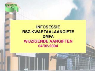 INFOSESSIE RSZ-KWARTAALAANGIFTE DMFA WIJZIGENDE AANGIFTEN 04/02/2004