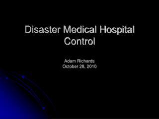 Disaster Medical Hospital Control Adam Richards October 28, 2010