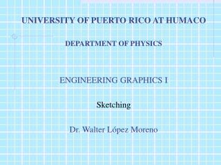 UNIVERSITY OF PUERTO RICO AT HUMACO  DEPARTMENT OF PHYSICS ENGINEERING GRAPHICS I Sketching
