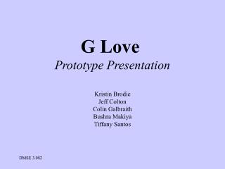 G Love  Prototype Presentation Kristin Brodie Jeff Colton Colin Galbraith Bushra Makiya