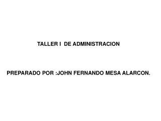 TALLER I  DE ADMINISTRACION PREPARADO POR :JOHN FERNANDO MESA ALARCON.
