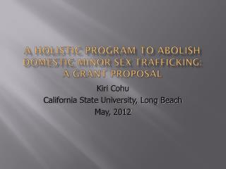 A HOLISTIC PROGRAM TO ABOLISH  DOMESTIC MINOR SEX TRAFFICKING: A GRANT PROPOSAL