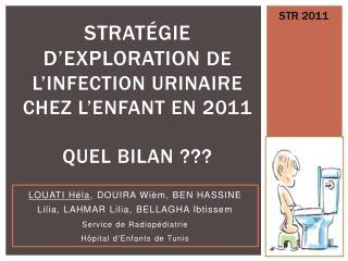 STRATÉGIE D ' EXPLORATION  DE L ' INFECTION URINAIRE CHEZ L ' ENFANT EN 2011 QUEL BILAN ???