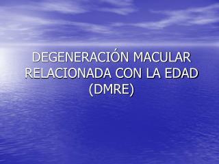 DEGENERACIÓN MACULAR RELACIONADA CON LA EDAD (DMRE)