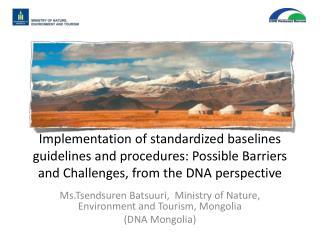 Ms.Tsendsuren Batsuuri,  Ministry of Nature, Environment and Tourism, Mongolia ( DNA Mongolia)