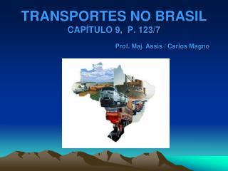 TRANSPORTES NO BRASIL CAPÍTULO 9,  P. 123/7 Prof. Maj.  Assis  / Carlos  Magno