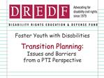 Foster Youth with Disabilities  Transition Planning: Issues and Barriers  from a PTI Perspective