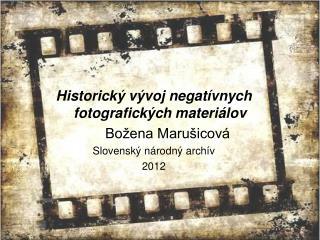 Historický vývoj negatívnych fotografických materiálov Božena Marušicová Slovensk ý národný archív