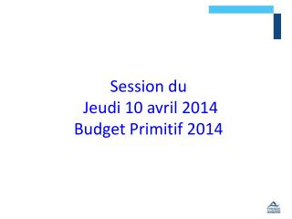 Session du   Jeudi 10 avril 2014 Budget Primitif 2014